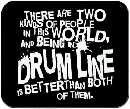 Image:  There are two kinds of people in the world and being in drumline is better than both of them.