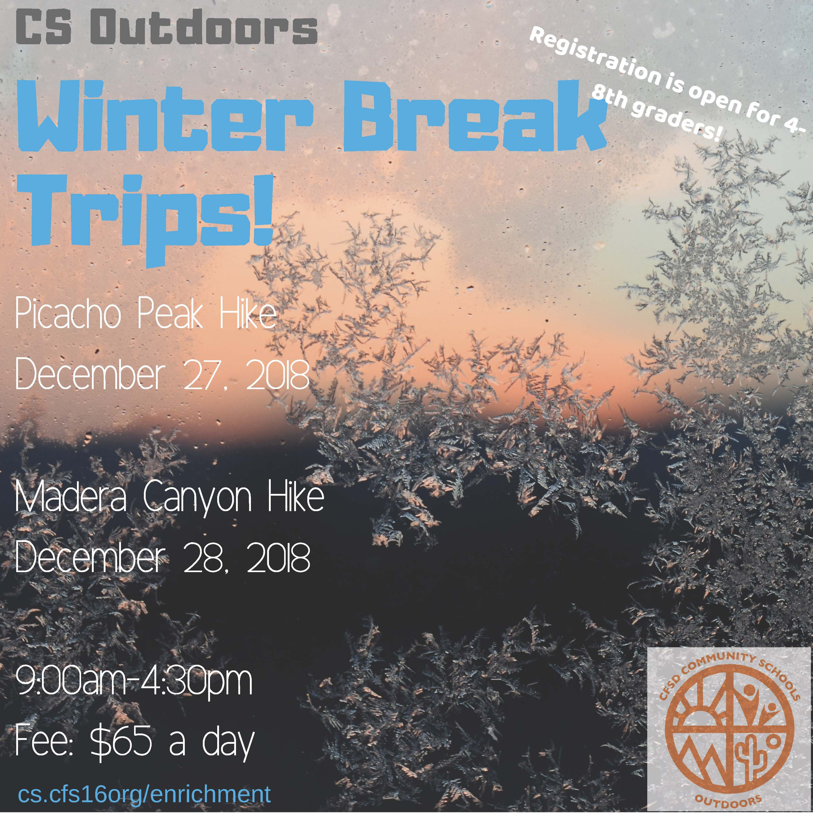 CS Outdoors Winter Break Trips.  Picacho Peak hike, December 27, 2018.  Madera Canyon hike, December 28, 2018.  From 9:00am to 4:30pm.  Fee is $65 each day.  Registration is open to all 4th - 8th graders.  Register at cs.cfsd16.org/enrichment.