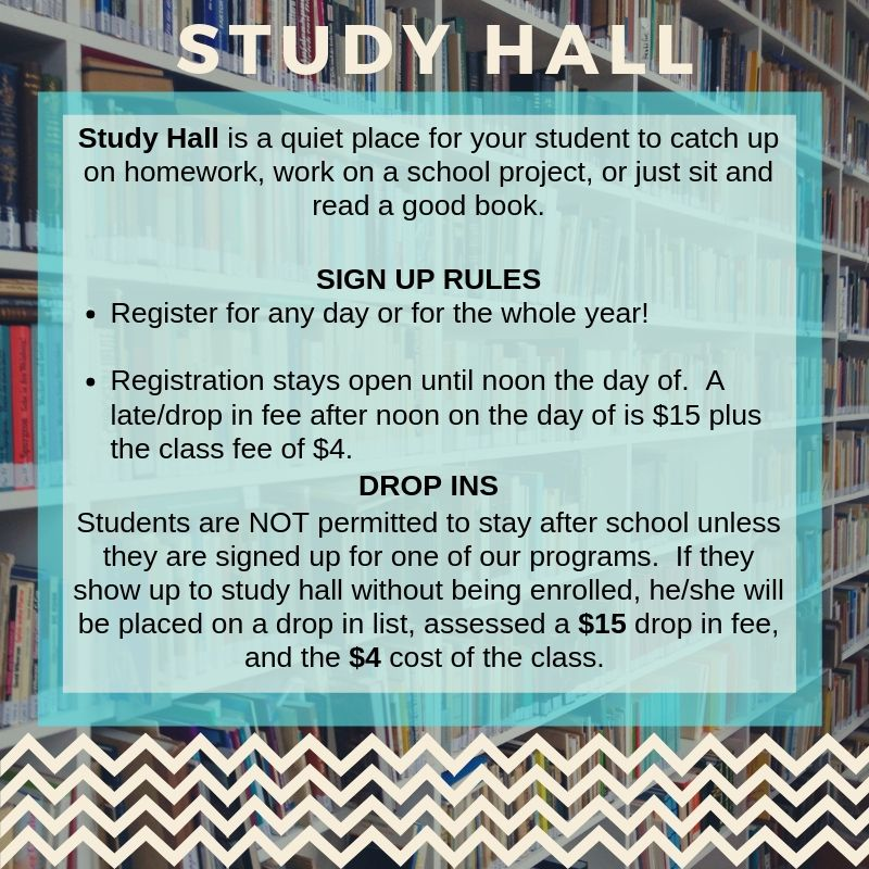 Study hall is a quiet place for your student to catch up on homework, work on a school project, or just sit and read a good book.  Sign up rules:  register for any day or the whole year, registration stays open until noon the day of.  A late/drop in fee after noon on the day of is $15 plus the class fee of $4.  Students are not permitted to stay after school unless they are signed up for one of our programs.  If they show up to study hall without being enrolled, he/she will be placed on a drop in list, assessed a $15 drop in fee, and the $4 cost of the class.
